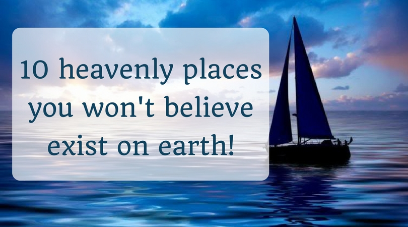 10 heavenly places you won't believe exist on earth!