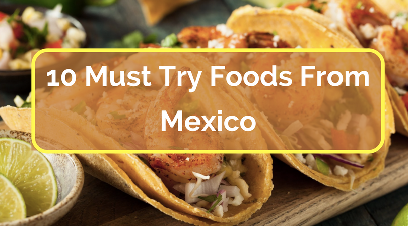10 Must Try Foods From Mexico