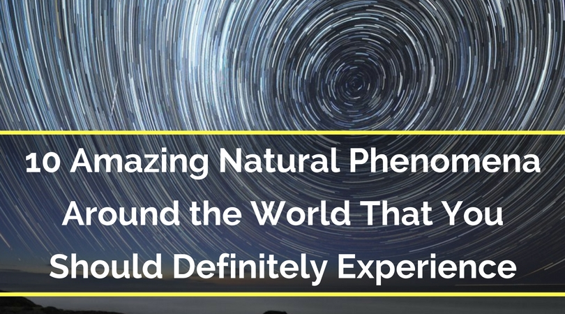 10 Amazing Natural Phenomena Around the World That You Should Definitely Experience