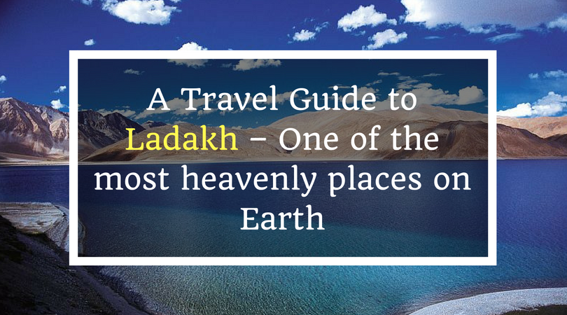 A Travel Guide to Ladakh – One of the most heavenly places on Earth