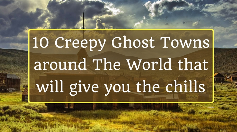 10 Creepy Ghost Towns around The World that will give you the chills