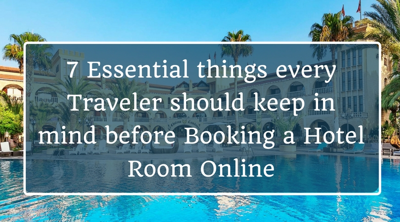 7 Essential things every Traveler should keep in mind before Booking a Hotel Room Online