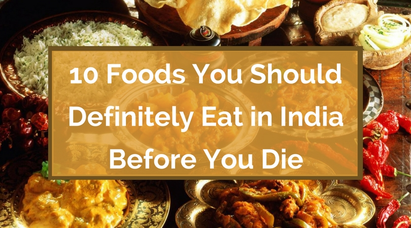 10 Foods You Should Definitely Eat in India Before You Die
