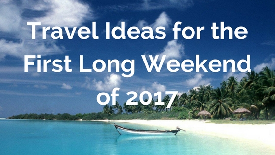 Travel Ideas for the First Long Weekend of 2017