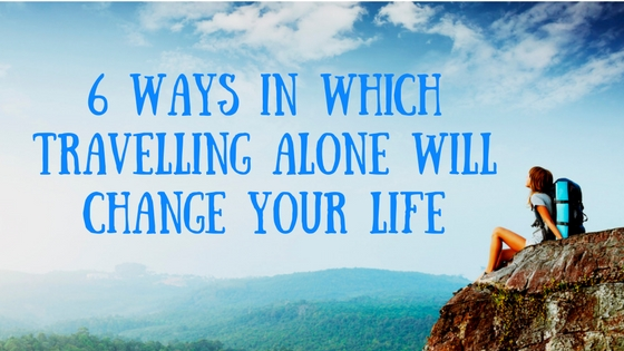 6 Ways in which Travelling Solo will Change your Life