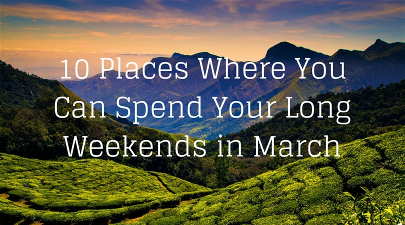10 Incredible Places in India Where You Can Spend The Long Weekends in March