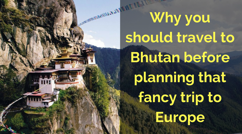 Why you should Visit Bhutan before Planning that fancy trip to Europe