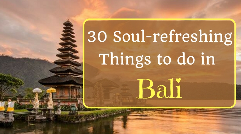 30 Soul-refreshing Things to do in Bali