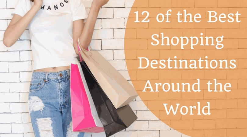 12 of the Best Shopping Destinations Around the World