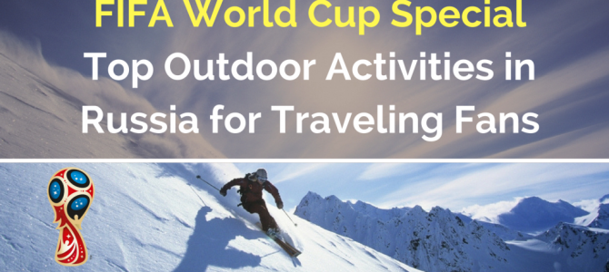 FIFA World Cup Special: Top Outdoor Activities in Russia for Traveling Fans